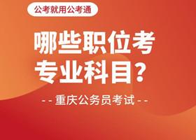报考重庆市考这些职位要加考专业科目!