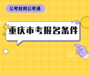 2022年重庆公务员考试你符合报考条件吗?